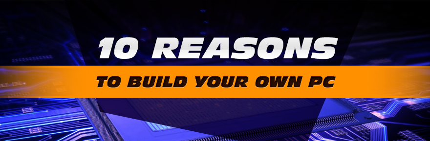 10 Reasons to build PC